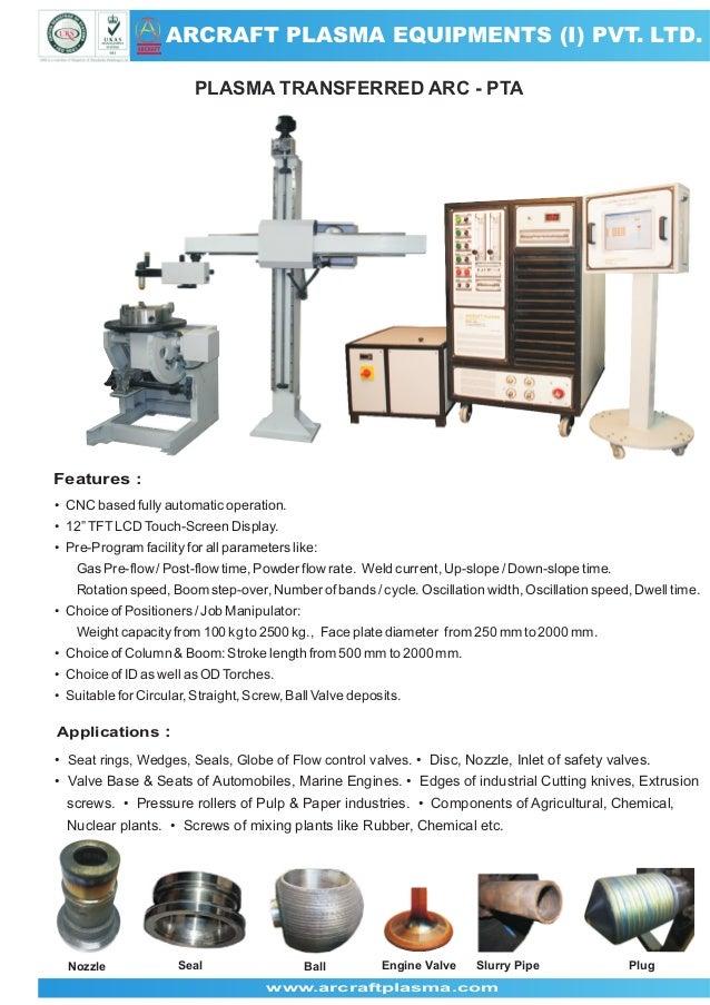 ARCRAFT PLASMA EQUIPMENTS (I) PVT. LTD. ARCRAFT  PLASMA TRANSFERRED ARC - PTA  Features : • CNC based fully automatic oper...