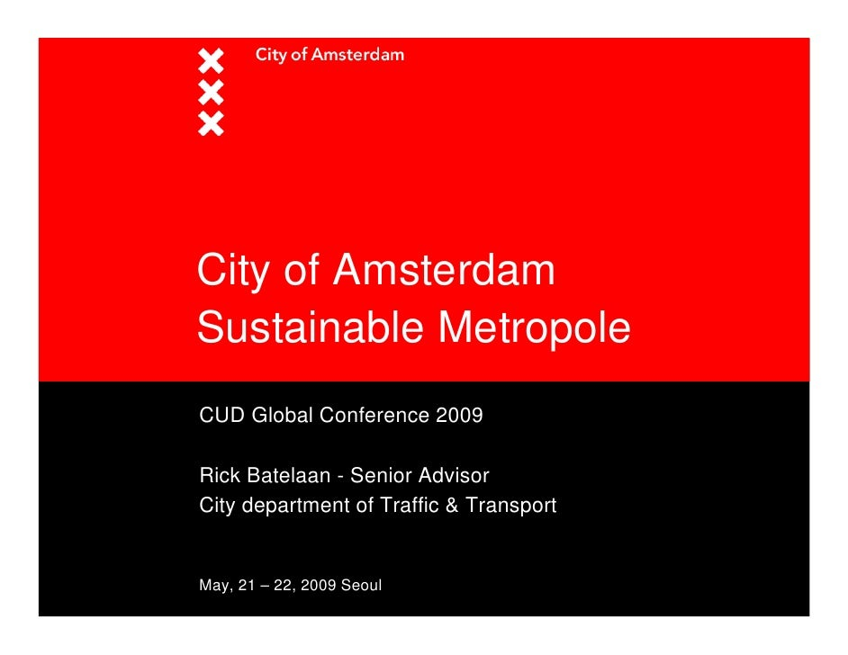 City of Amsterdam Sustainable Metropole CUD Global Conference 2009  Rick Batelaan - Senior Advisor City department of Traf...