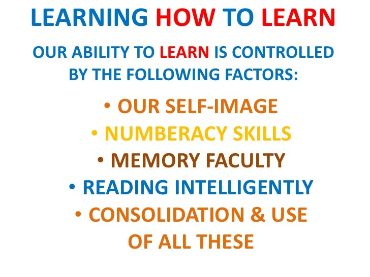 LEARNING HOW TO LEARNOUR ABILITY TO LEARN IS CONTROLLED   BY THE FOLLOWING FACTORS:         • OUR SELF-IMAGE       • NUMBE...