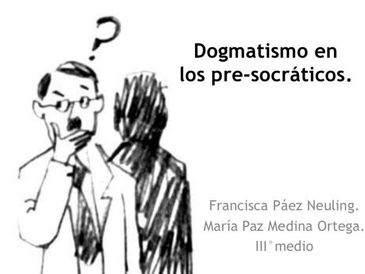 Dogmatismo enlos pre-socráticos.   Francisca Páez Neuling.  María Paz Medina Ortega.          III°medio