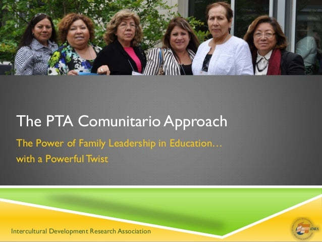 The PTA Comunitario Approach The Power of Family Leadership in Education… with a Powerful Twist Intercultural Development ...