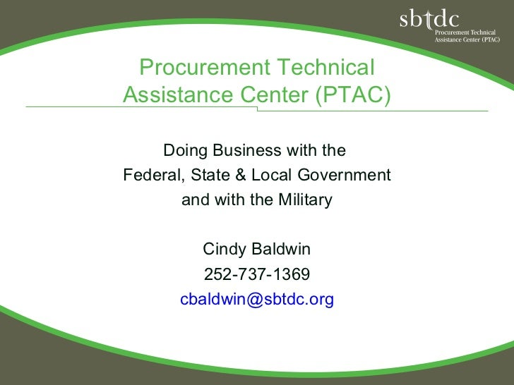 Procurement TechnicalAssistance Center (PTAC)    Doing Business with theFederal, State & Local Government       and with t...
