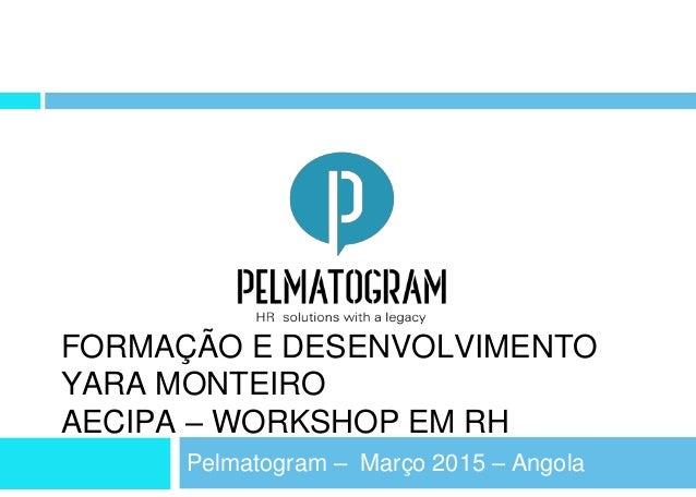 FORMAÇÃO E DESENVOLVIMENTO YARA MONTEIRO AECIPA – WORKSHOP EM RH Pelmatogram – Março 2015 – Angola