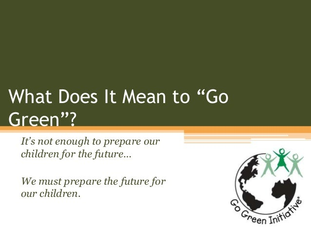 """What Does It Mean to """"Go Green""""? It's not enough to prepare our children for the future… We must prepare the future for ou..."""