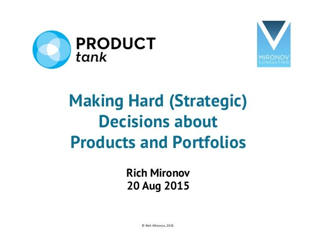 Making Hard (Strategic) Decisions about Products and Portfolios Rich Mironov 20 Aug 2015 ©	   Rich	   Mironov,	   2015