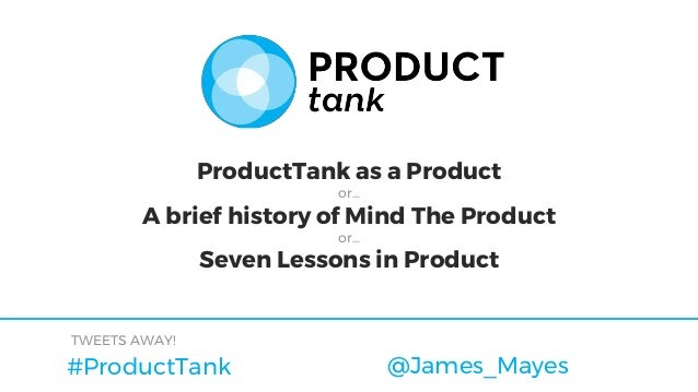 #ProductTank TWEETS AWAY! @James_Mayes ProductTank as a Product or… A brief history of Mind The Product or… Seven Lessons ...