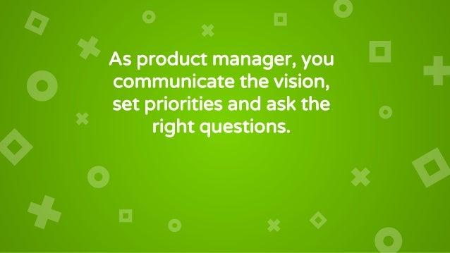 As product manager, you communicate the vision, set priorities and ask the right questions. You're NOT a glorified Gantt c...