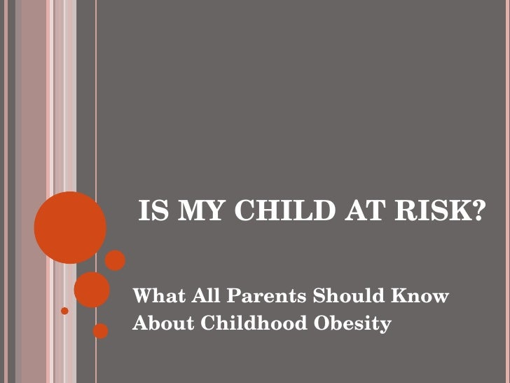 IS MY CHILD AT RISK? <ul><li>What All Parents Should Know About Childhood Obesity </li></ul>