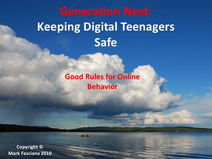 Generation Next:Keeping Digital TeenagersSafe <br />Good Rules for Online Behavior<br />Copyright ©<br />Mark Fasciana 201...