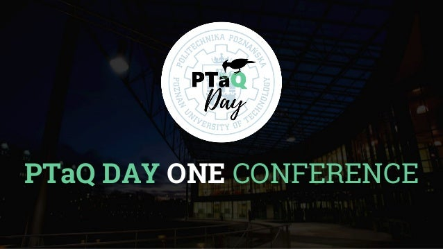 PTaQ DAY ONE CONFERENCE