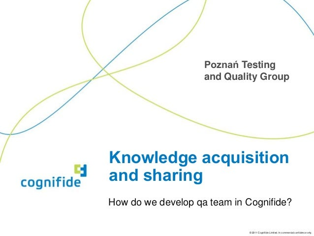 Poznań Testing                    and Quality GroupKnowledge acquisitionand sharingHow do we develop qa team in Cognifide?...