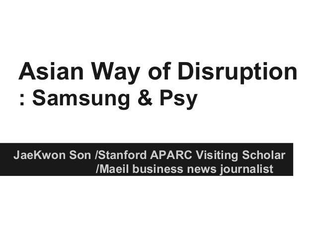 Asian Way of Disruption: Samsung & PsyJaeKwon Son /Stanford APARC Visiting Scholar/Maeil business news journalist
