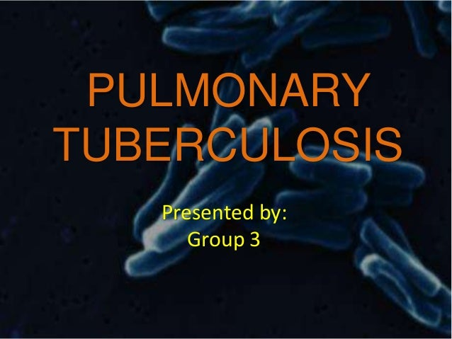 PULMONARY TUBERCULOSIS Presented by: Group 3