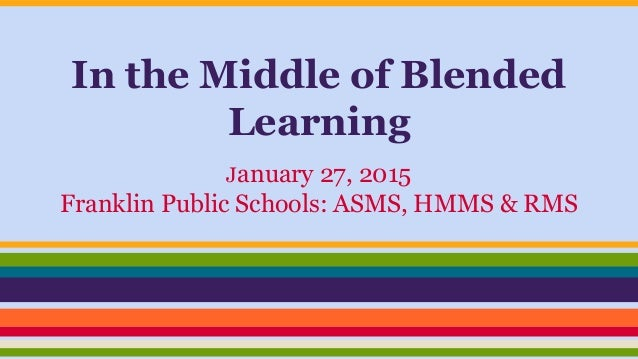 In the Middle of Blended Learning January 27, 2015 Franklin Public Schools: ASMS, HMMS & RMS