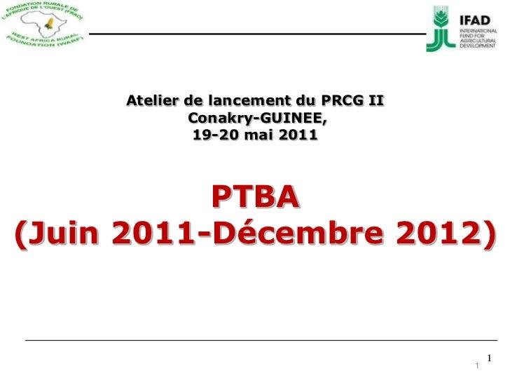 1<br />Atelier de lancement du PRCG II Conakry-GUINEE, 19-20 mai 2011 PTBA (Juin2011-Décembre 2012)<br />1<br />1<br />