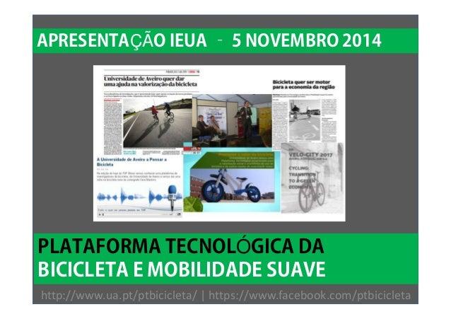 APRESENTAÇÃO IEUA – 5 NOVEMBRO 2014  PLATAFORMA TECNOLÓGICA DA  BICICLETA E MOBILIDADE SUAVE  http://www.ua.pt/ptbicicleta...