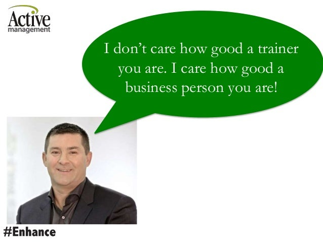 I don't care how good a trainer you are. I care how good a business person you are!