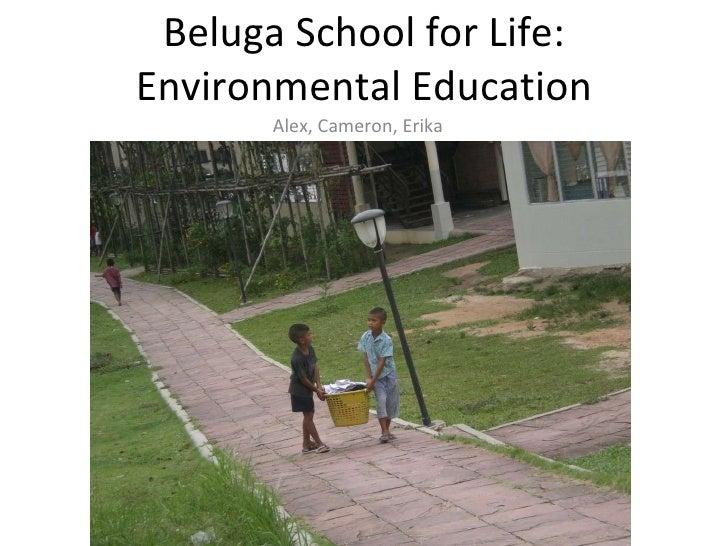 Beluga School for Life: Environmental Education Alex, Cameron, Erika