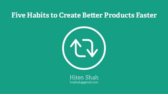 Five Habits to Create Be er Products Faster Hiten Shah hnshah@gmail.com 
