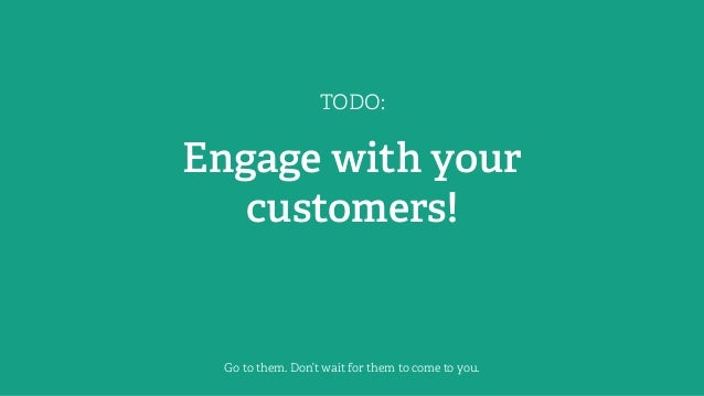 TODO: Engage with your customers! Go to them. Don't wait for them to come to you.