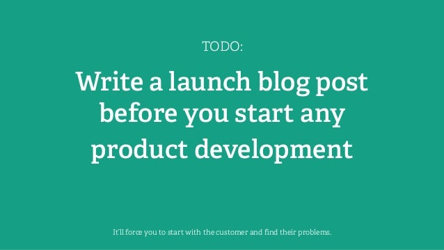 TODO: Write a launch blog post before you start any product development It'll force you to start with the customer and find...