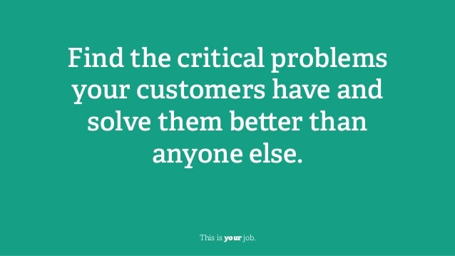 Find the critical problems your customers have and solve them be er than anyone else. This is your job.
