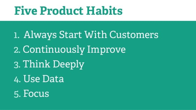 1. Always Start With Customers 2. Continuously Improve 3. Think Deeply 4. Use Data 5. Focus Five Product Habits