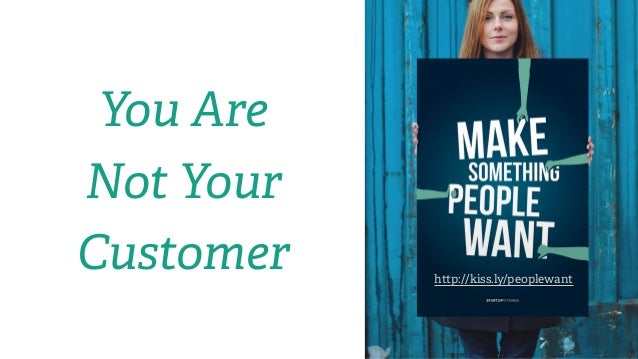 h p://kiss.ly/peoplewant You Are Not Your Customer