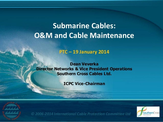 Title  Submarine Cables: O&M and Cable Maintenance PTC – 19 January 2014 Dean Veverka Director Networks & Vice President O...