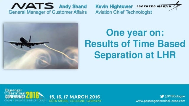 One year on: Results of Time Based Separation at LHR Andy Shand General Manager of Customer Affairs Kevin Hightower Aviati...