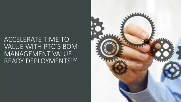 ACCELERATE TIME TO VALUE WITH PTC'S BOM MANAGEMENT VALUE READY DEPLOYMENTSTM
