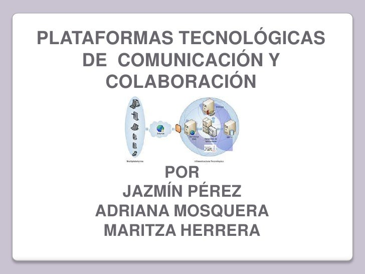 PLATAFORMAS TECNOLÓGICAS    DE COMUNICACIÓN Y      COLABORACIÓN           POR      JAZMÍN PÉREZ    ADRIANA MOSQUERA     MA...