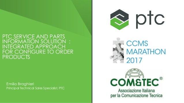 PTC SERVICE AND PARTS INFORMATION SOLUTION : INTEGRATED APPROACH FOR CONFIGURE TO ORDER PRODUCTS Emilio Braghieri Principa...