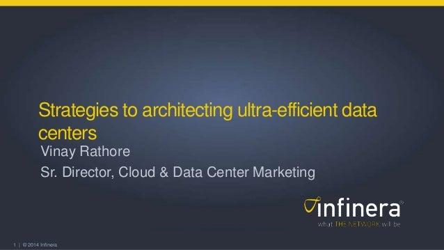 1 | © 2014 Infinera Strategies to architecting ultra-efficient data centers Vinay Rathore Sr. Director, Cloud & Data Cente...