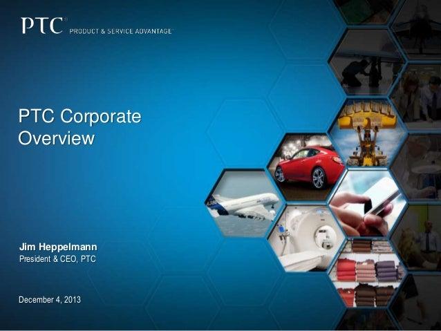 PTC Corporate Overview  Jim Heppelmann President & CEO, PTC  December 4, 2013