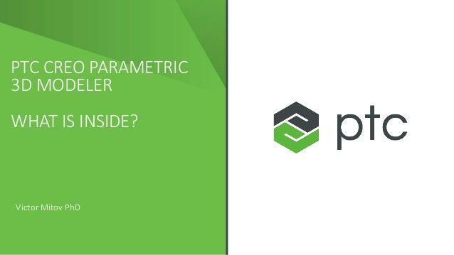 PTC CREO PARAMETRIC 3D MODELER WHAT IS INSIDE? Victor Mitov PhD