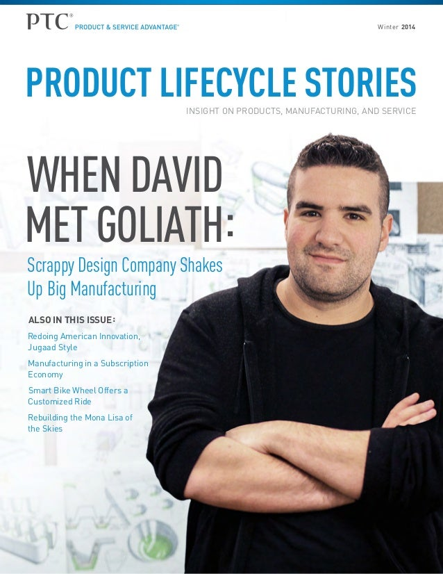 Winter 2014  PRODUCT LIFECYCLE STORIES INSIGHT ON PRODUCTS, MANUFACTURING, AND SERVICE  WHEN DAVID MET GOLIATH: Scrappy De...