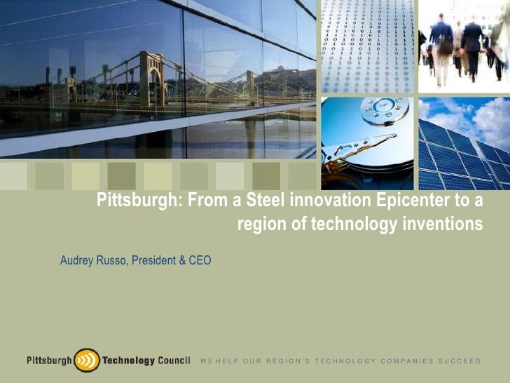 Pittsburgh: From a Steel innovation Epicenter to a                         region of technology inventions Audrey Russo, P...