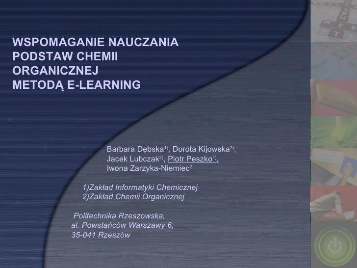 WSPOMAGANIE NAUCZANIA PODSTAW CHEMII ORGANICZNEJ  METODĄ E-LEARNING Barbara Dębska 1) , Dorota Kijowska 2) ,  Jacek Lubcza...