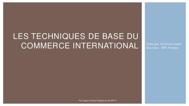 Crée par Antoine Lopez Sources : BPI France LES TECHNIQUES DE BASE DU COMMERCE INTERNATIONAL Par Lopez Antoine d'après le ...