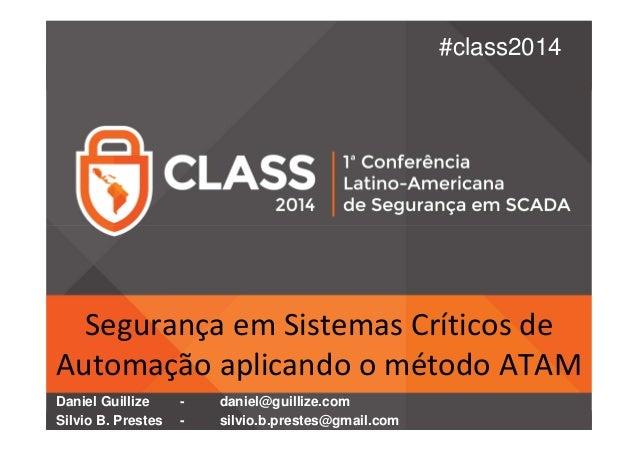 #class2014  Segurança em Sistemas Críticos de  Automação aplicando o método ATAM  Daniel Guillize - daniel@guillize.com  S...