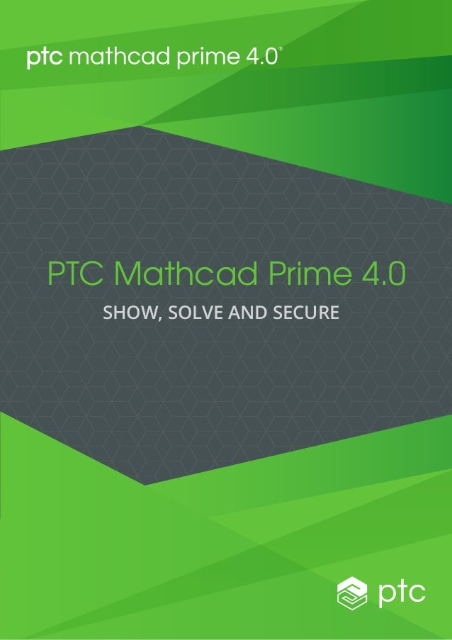 PTC Mathcad Prime 4.0 SHOW, SOLVE AND SECURE