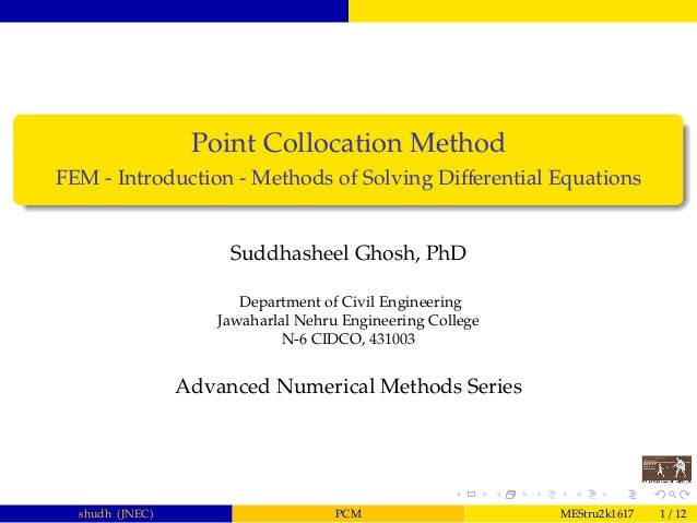 Point Collocation Method FEM - Introduction - Methods of Solving Differential Equations Suddhasheel Ghosh, PhD Department o...