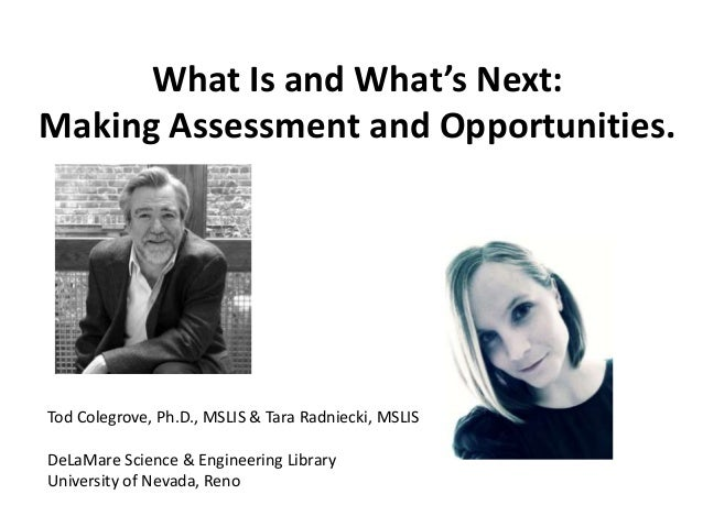 What Is and What's Next: Making Assessment and Opportunities.  Tod Colegrove, Ph.D., MSLIS & Tara Radniecki, MSLIS DeLaMar...