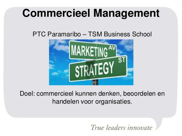Commercieel Management PTC Paramaribo – TSM Business School Doel: commercieel kunnen denken, beoordelen en handelen voor o...