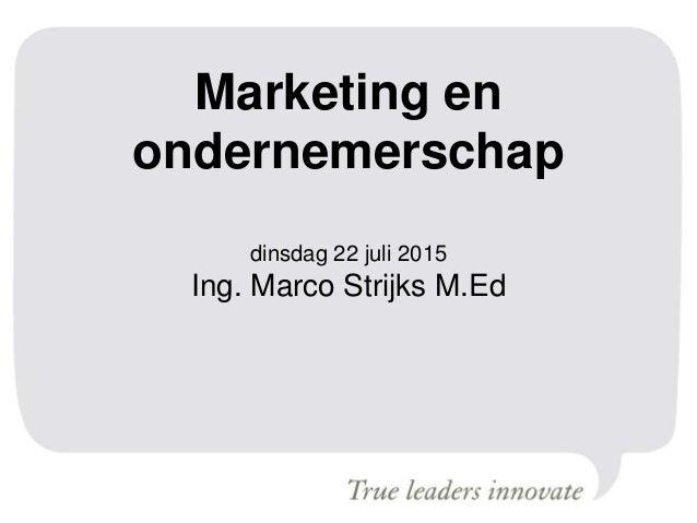 Marketing en ondernemerschap dinsdag 22 juli 2015 Ing. Marco Strijks M.Ed