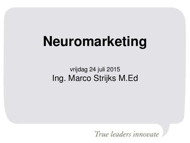 Neuromarketing vrijdag 24 juli 2015 Ing. Marco Strijks M.Ed