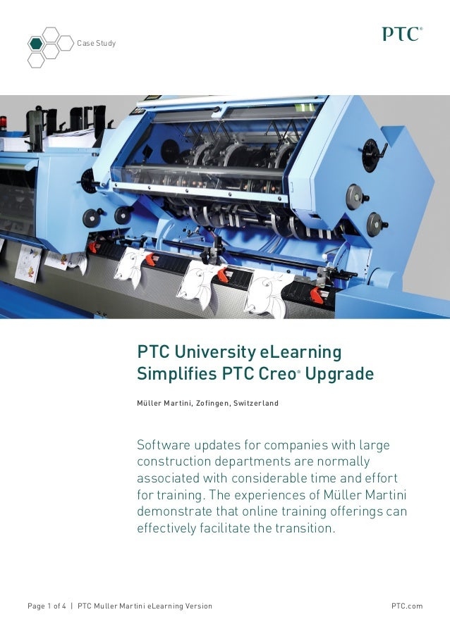 PTC.comPage 1 of 4 | PTC Muller Martini eLearning Version Case Study PTC University eLearning Simplifies PTC Creo® Upgrade...