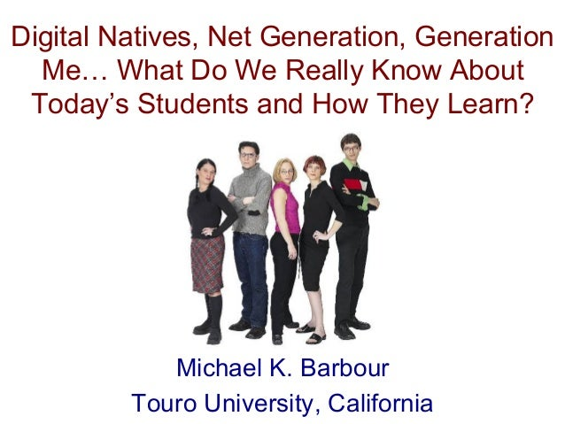 Digital Natives, Net Generation, Generation Me… What Do We Really Know About Today's Students and How They Learn? Michael ...