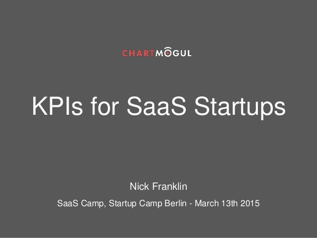 KPIs for SaaS Startups Nick Franklin SaaS Camp, Startup Camp Berlin - March 13th 2015